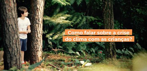 Criança entre árvores observando a natureza. No canto direito, sobre tarjas laranjas, está escrito: Como falar sobre a crise do clima com as crianças?